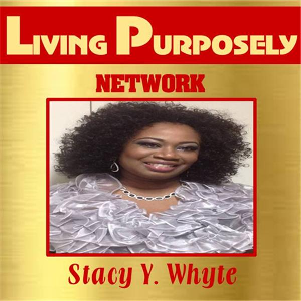 LIVING PURPOSELY with Stacy Y Whyte