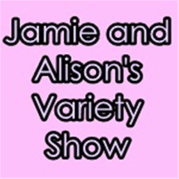 Jamie and Alisons Variety Show