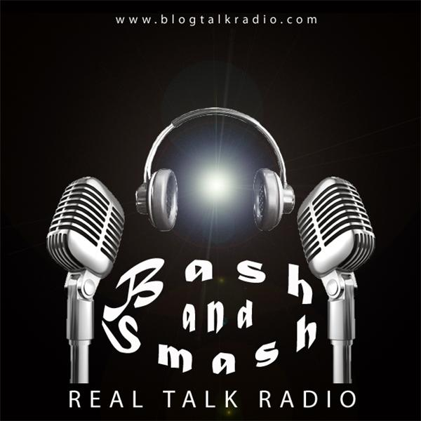 Bash and Smash Real Talk Radio